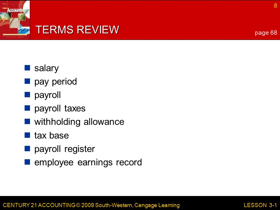 CENTURY 21 ACCOUNTING © 2009 South-Western, Cengage Learning 8 LESSON 3-1 TERMS REVIEW salary pay period payroll payroll taxes withholding allowance tax base payroll register employee earnings record page 68