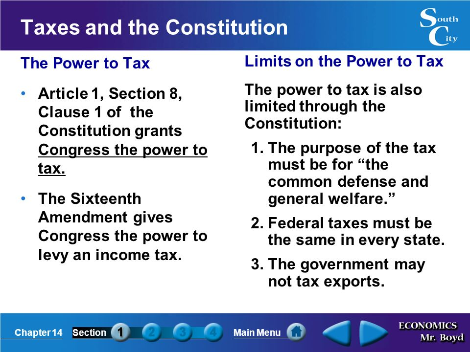 Chapter 14SectionMain Menu Taxes and the Constitution The Power to Tax Article 1, Section 8, Clause 1 of the Constitution grants Congress the power to tax.