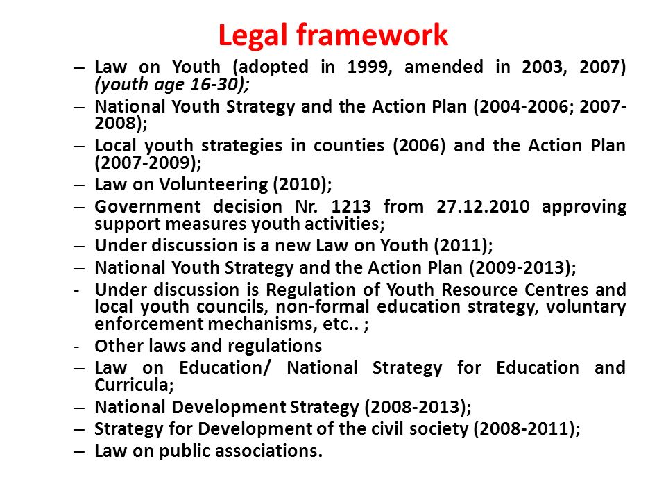 Legal framework – Law on Youth (adopted in 1999, amended in 2003, 2007) (youth age 16-30); – National Youth Strategy and the Action Plan ( ; ); – Local youth strategies in counties (2006) and the Action Plan ( ); – Law on Volunteering (2010); – Government decision Nr.