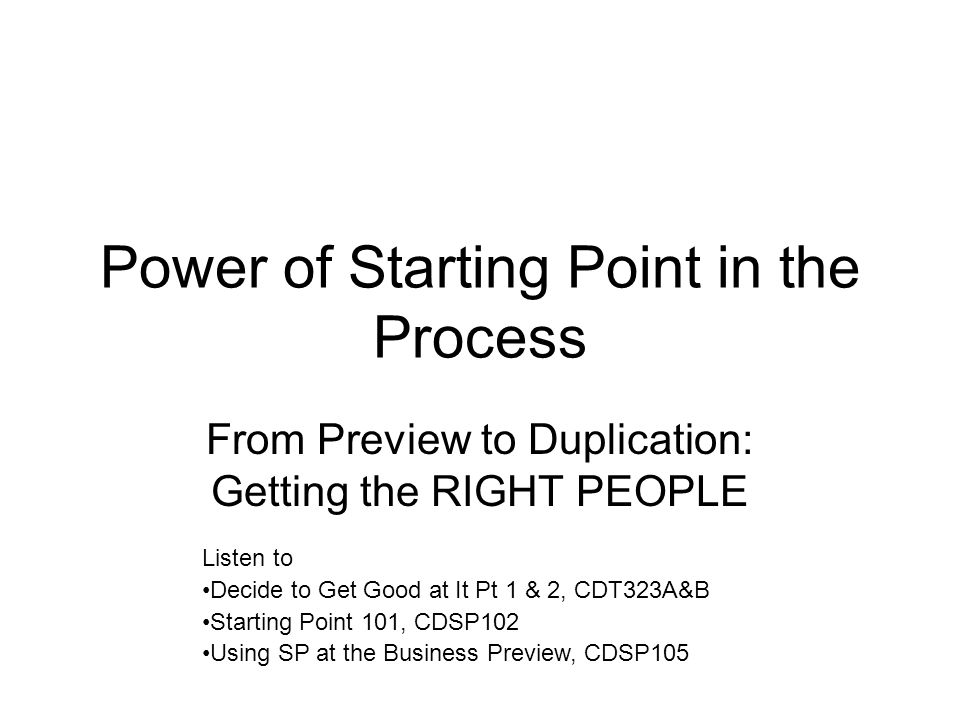 Power of Starting Point in the Process From Preview to Duplication: Getting the RIGHT PEOPLE Listen to Decide to Get Good at It Pt 1 & 2, CDT323A&B Starting Point 101, CDSP102 Using SP at the Business Preview, CDSP105