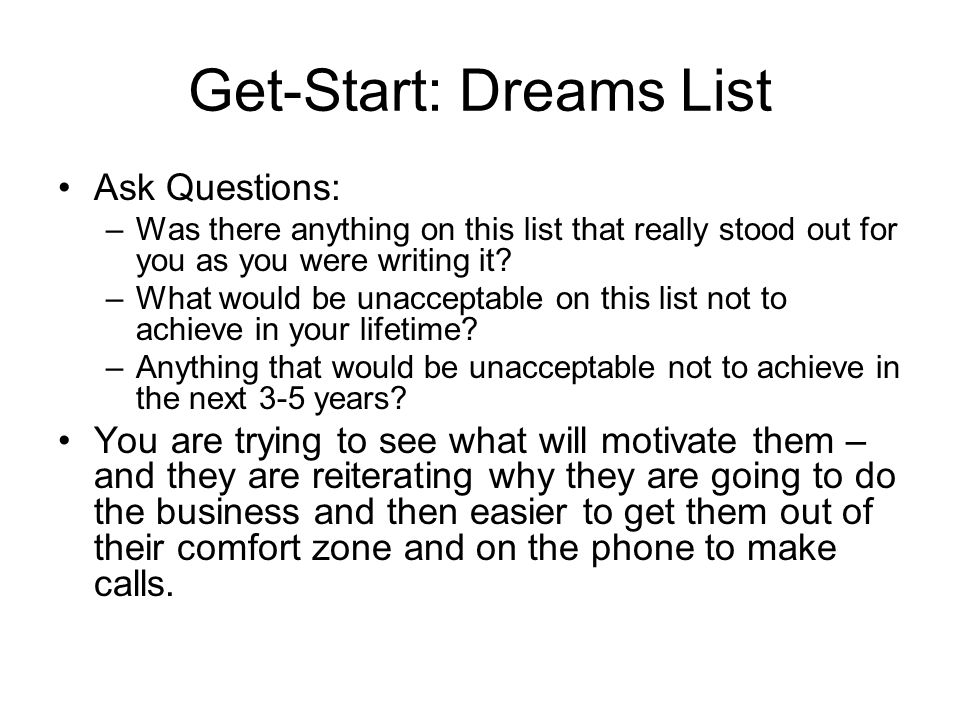 Get-Start: Dreams List Ask Questions: –Was there anything on this list that really stood out for you as you were writing it.