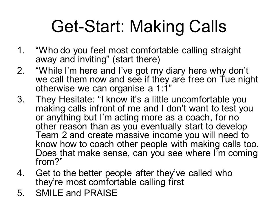 Get-Start: Making Calls 1. Who do you feel most comfortable calling straight away and inviting (start there) 2. While I'm here and I've got my diary here why don't we call them now and see if they are free on Tue night otherwise we can organise a 1:1 3.They Hesitate: I know it's a little uncomfortable you making calls infront of me and I don't want to test you or anything but I'm acting more as a coach, for no other reason than as you eventually start to develop Team 2 and create massive income you will need to know how to coach other people with making calls too.