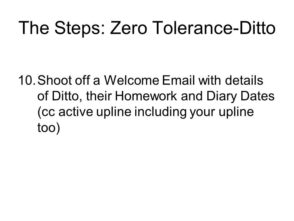 The Steps: Zero Tolerance-Ditto 10.Shoot off a Welcome  with details of Ditto, their Homework and Diary Dates (cc active upline including your upline too)