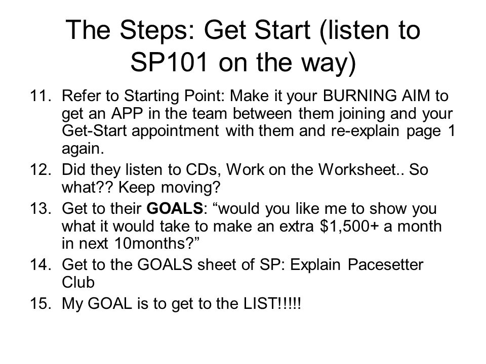 The Steps: Get Start (listen to SP101 on the way) 11.Refer to Starting Point: Make it your BURNING AIM to get an APP in the team between them joining and your Get-Start appointment with them and re-explain page 1 again.
