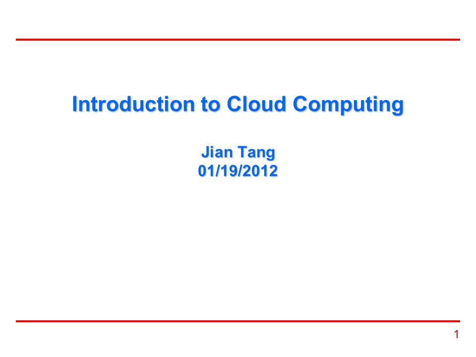 1 Introduction to Cloud Computing Jian Tang 01/19/2012