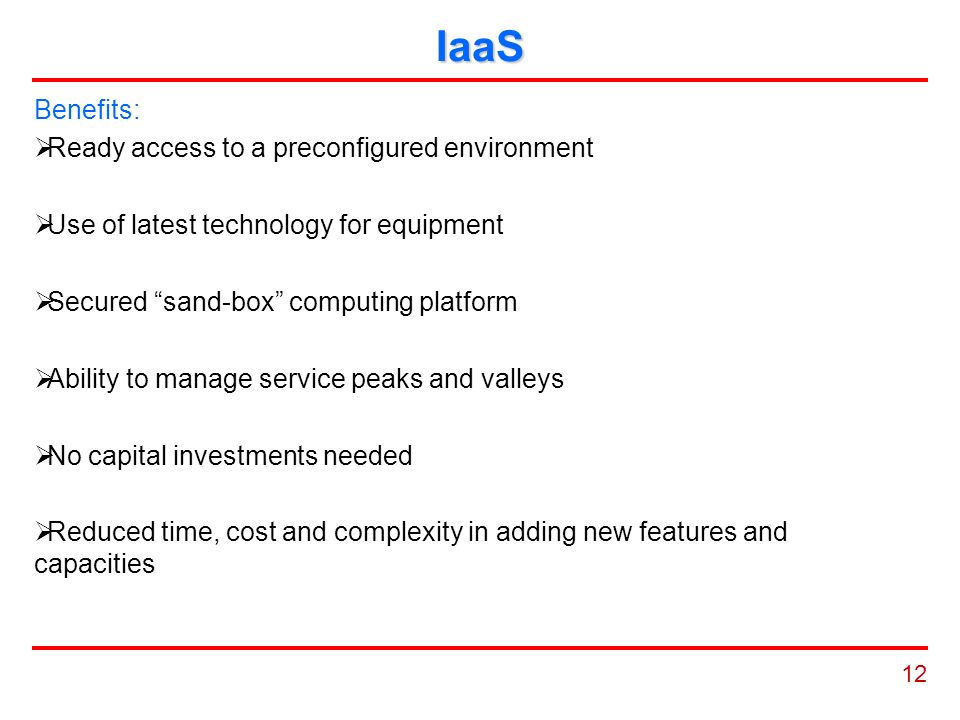 12 IaaS Benefits:  Ready access to a preconfigured environment  Use of latest technology for equipment  Secured sand-box computing platform  Ability to manage service peaks and valleys  No capital investments needed  Reduced time, cost and complexity in adding new features and capacities