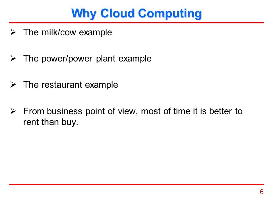 6 Why Cloud Computing  The milk/cow example  The power/power plant example  The restaurant example  From business point of view, most of time it is better to rent than buy.
