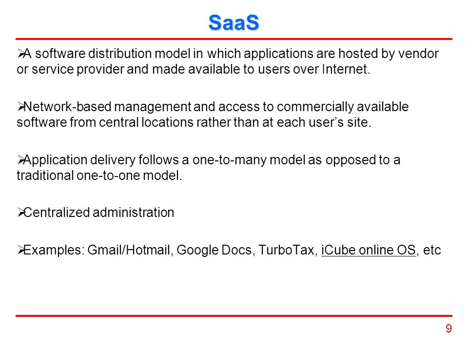 9 SaaS  A software distribution model in which applications are hosted by vendor or service provider and made available to users over Internet.