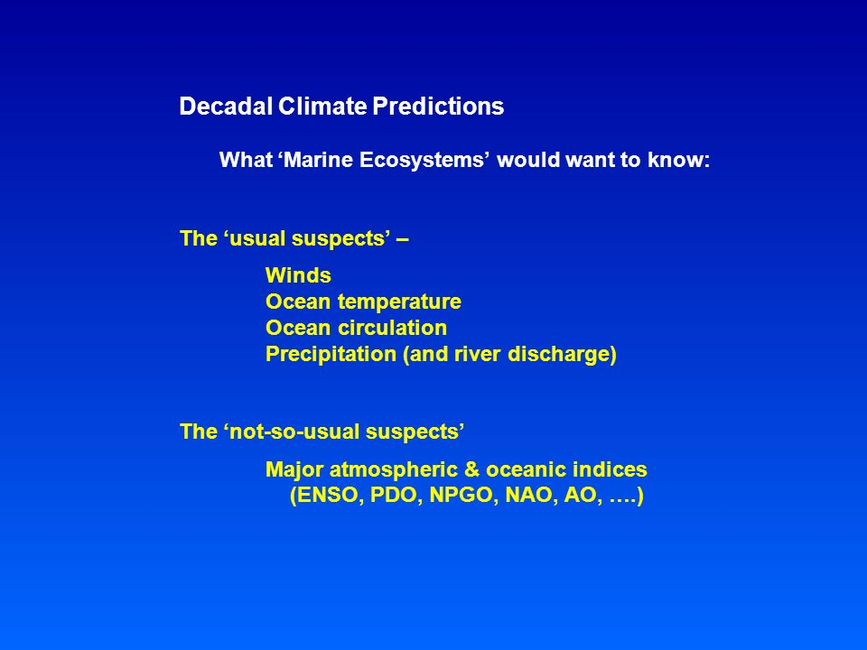 Decadal Climate Predictions What 'Marine Ecosystems' would want to know: The 'usual suspects' – Winds Ocean temperature Ocean circulation Precipitation (and river discharge) The 'not-so-usual suspects' Major atmospheric & oceanic indices (ENSO, PDO, NPGO, NAO, AO, ….)