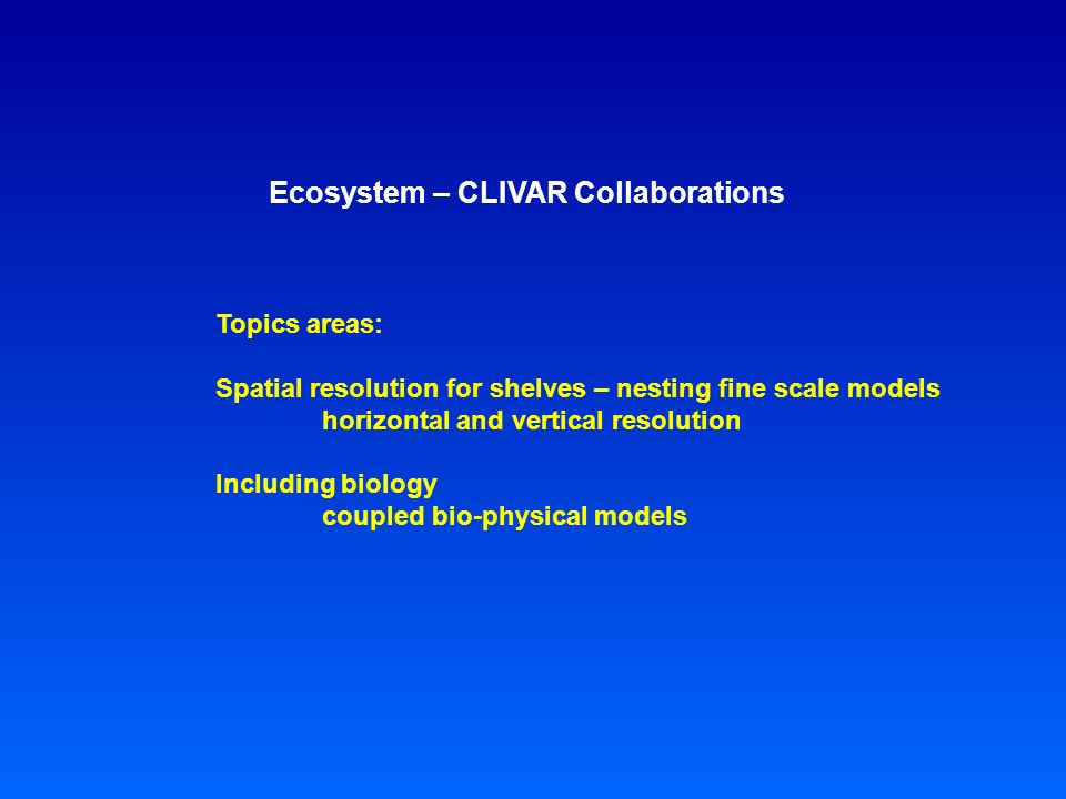 Ecosystem – CLIVAR Collaborations Topics areas: Spatial resolution for shelves – nesting fine scale models horizontal and vertical resolution Including biology coupled bio-physical models
