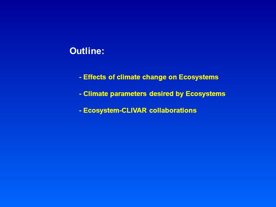 Outline: - Effects of climate change on Ecosystems - Climate parameters desired by Ecosystems - Ecosystem-CLIVAR collaborations