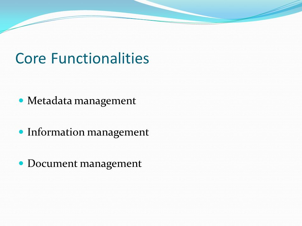 Core Functionalities Metadata management Information management Document management
