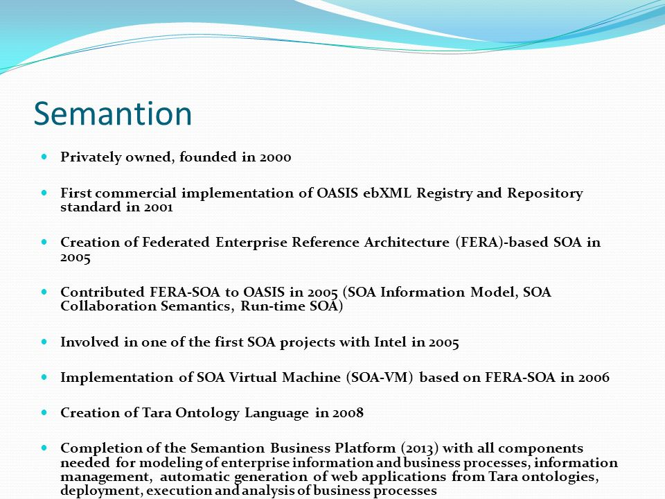 Semantion Privately owned, founded in 2000 First commercial implementation of OASIS ebXML Registry and Repository standard in 2001 Creation of Federated Enterprise Reference Architecture (FERA)-based SOA in 2005 Contributed FERA-SOA to OASIS in 2005 (SOA Information Model, SOA Collaboration Semantics, Run-time SOA) Involved in one of the first SOA projects with Intel in 2005 Implementation of SOA Virtual Machine (SOA-VM) based on FERA-SOA in 2006 Creation of Tara Ontology Language in 2008 Completion of the Semantion Business Platform (2013) with all components needed for modeling of enterprise information and business processes, information management, automatic generation of web applications from Tara ontologies, deployment, execution and analysis of business processes