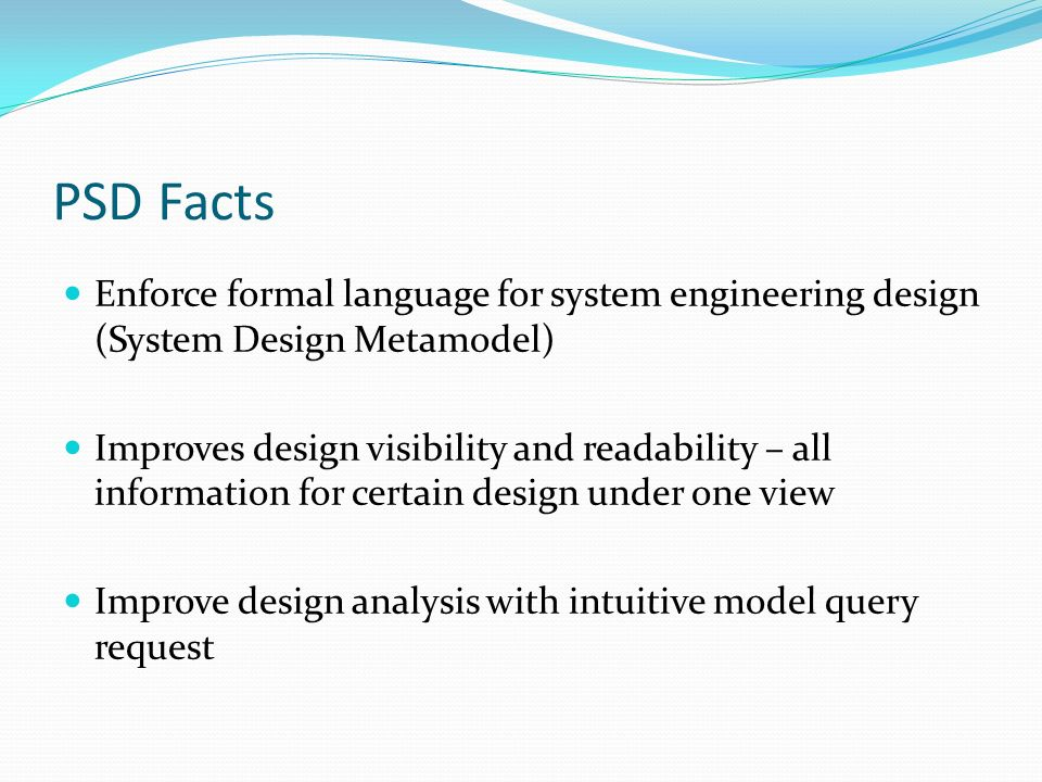 PSD Facts Enforce formal language for system engineering design (System Design Metamodel) Improves design visibility and readability – all information for certain design under one view Improve design analysis with intuitive model query request