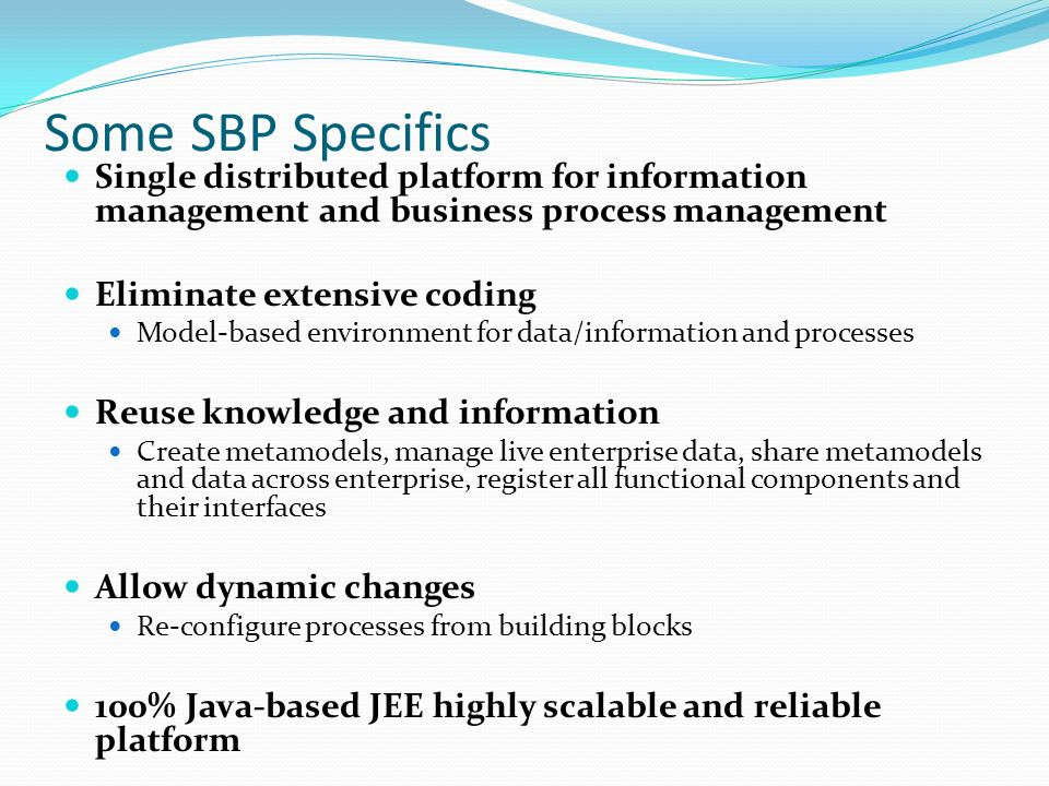 Some SBP Specifics Single distributed platform for information management and business process management Eliminate extensive coding Model-based environment for data/information and processes Reuse knowledge and information Create metamodels, manage live enterprise data, share metamodels and data across enterprise, register all functional components and their interfaces Allow dynamic changes Re-configure processes from building blocks 100% Java-based JEE highly scalable and reliable platform