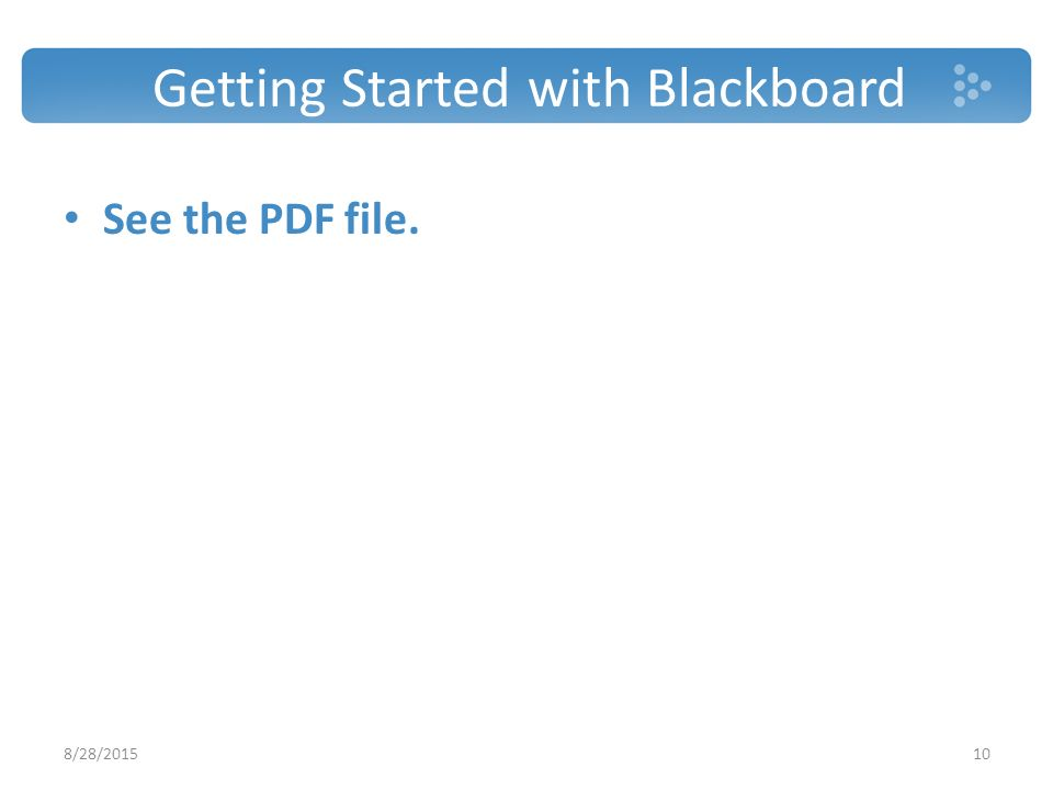 Getting Started with Blackboard See the PDF file. 8/28/201510