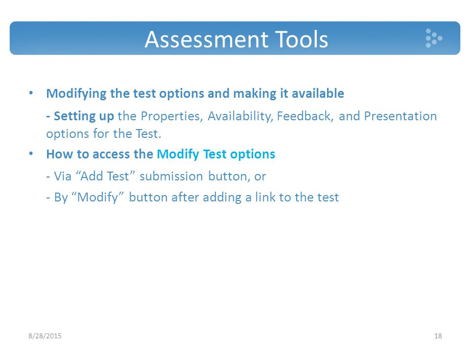 Assessment Tools 8/28/ Modifying the test options and making it available - Setting up the Properties, Availability, Feedback, and Presentation options for the Test.