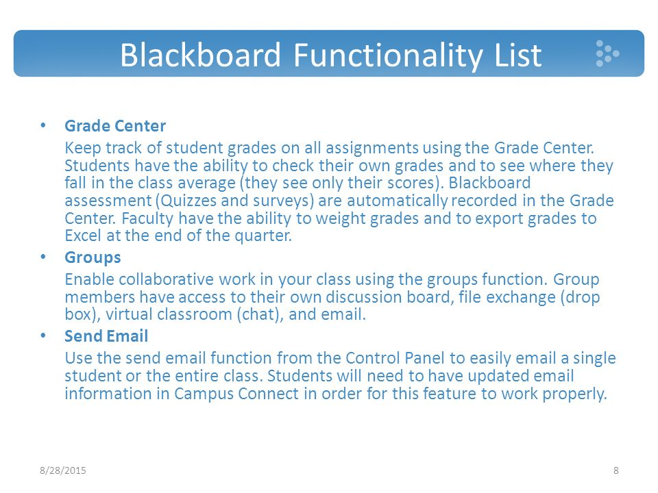 Blackboard Functionality List Grade Center Keep track of student grades on all assignments using the Grade Center.