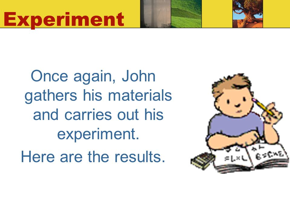 Experiment Once again, John gathers his materials and carries out his experiment.