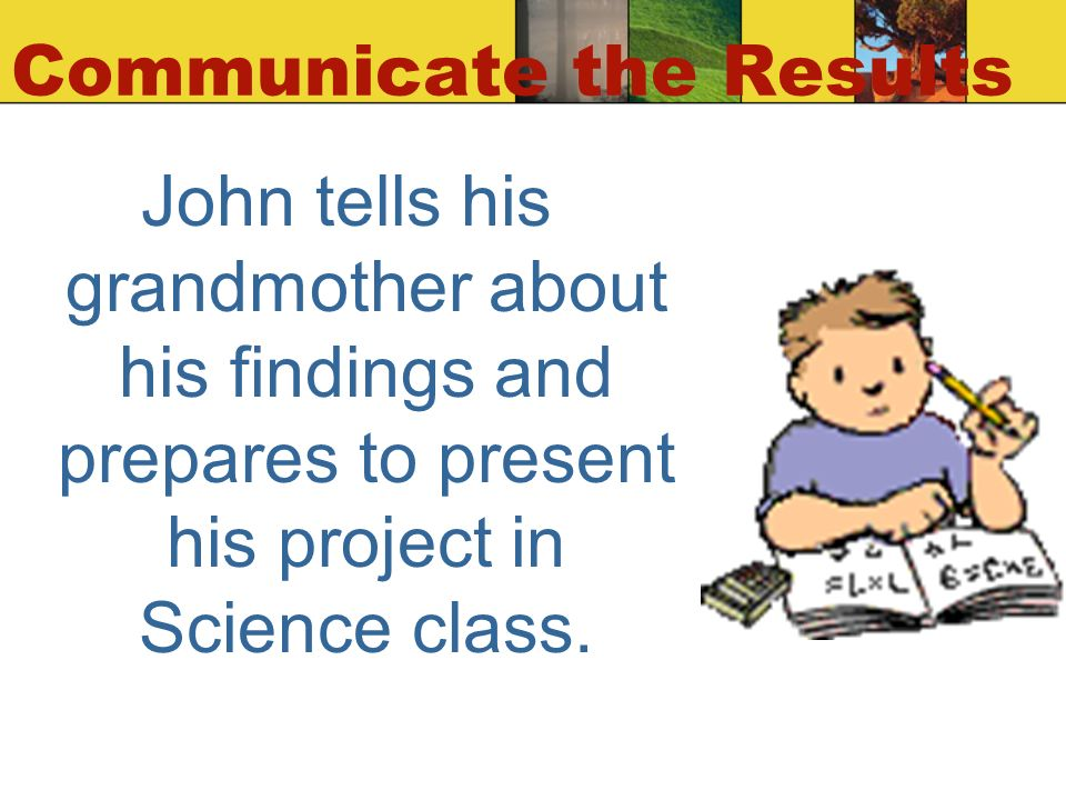 Communicate the Results John tells his grandmother about his findings and prepares to present his project in Science class.