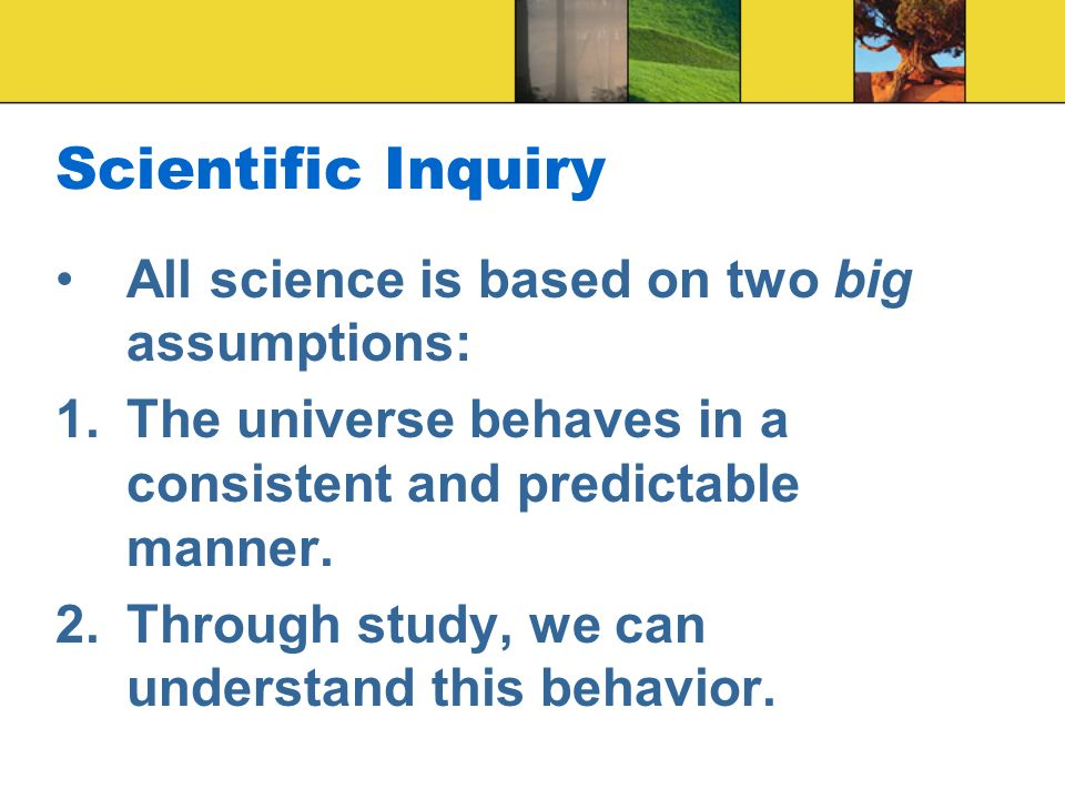Scientific Inquiry All science is based on two big assumptions: 1.The universe behaves in a consistent and predictable manner.