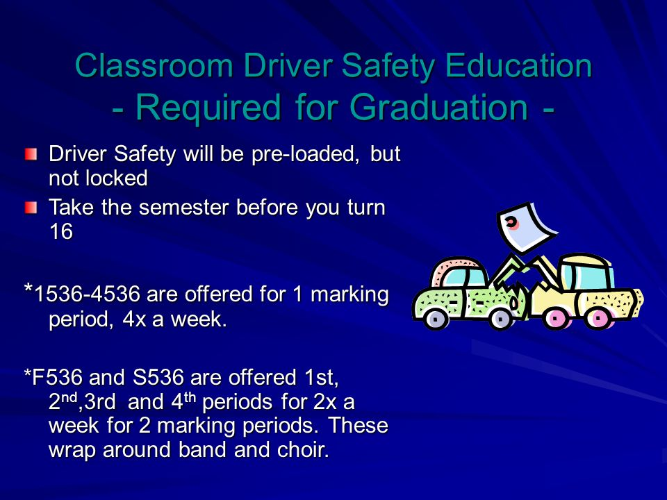 Classroom Driver Safety Education - Required for Graduation - Driver Safety will be pre-loaded, but not locked Take the semester before you turn 16 * are offered for 1 marking period, 4x a week.