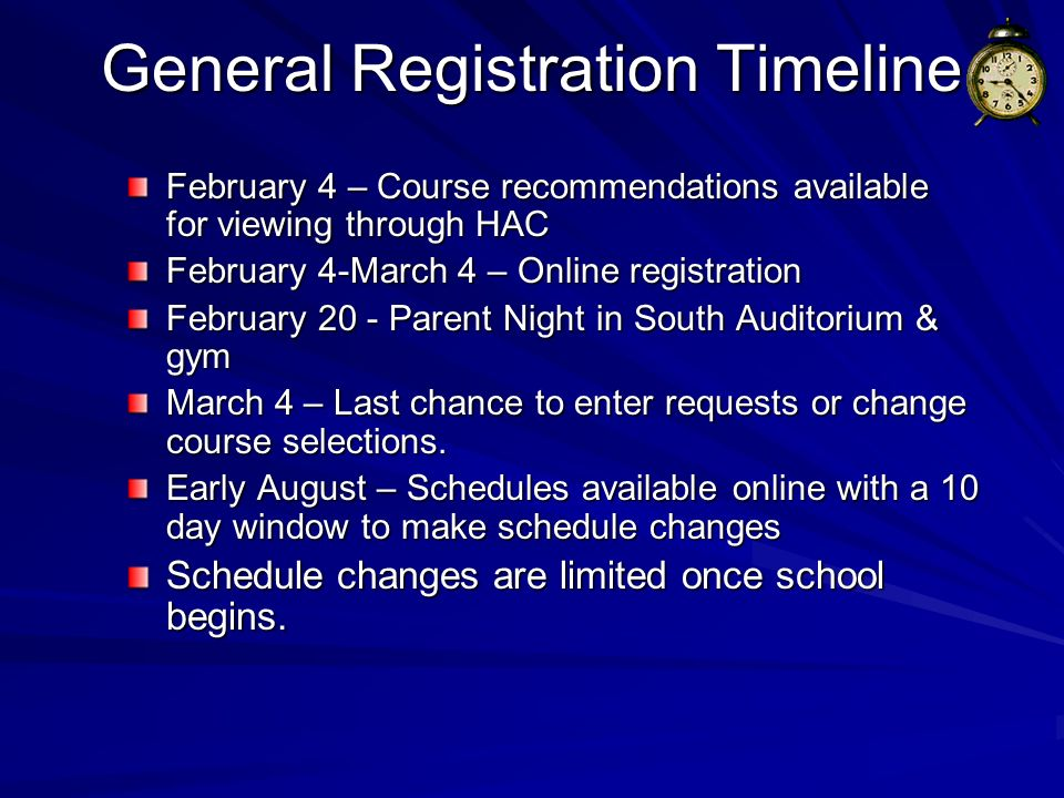General Registration Timeline February 4 – Course recommendations available for viewing through HAC February 4-March 4 – Online registration February 20 - Parent Night in South Auditorium & gym March 4 – Last chance to enter requests or change course selections.
