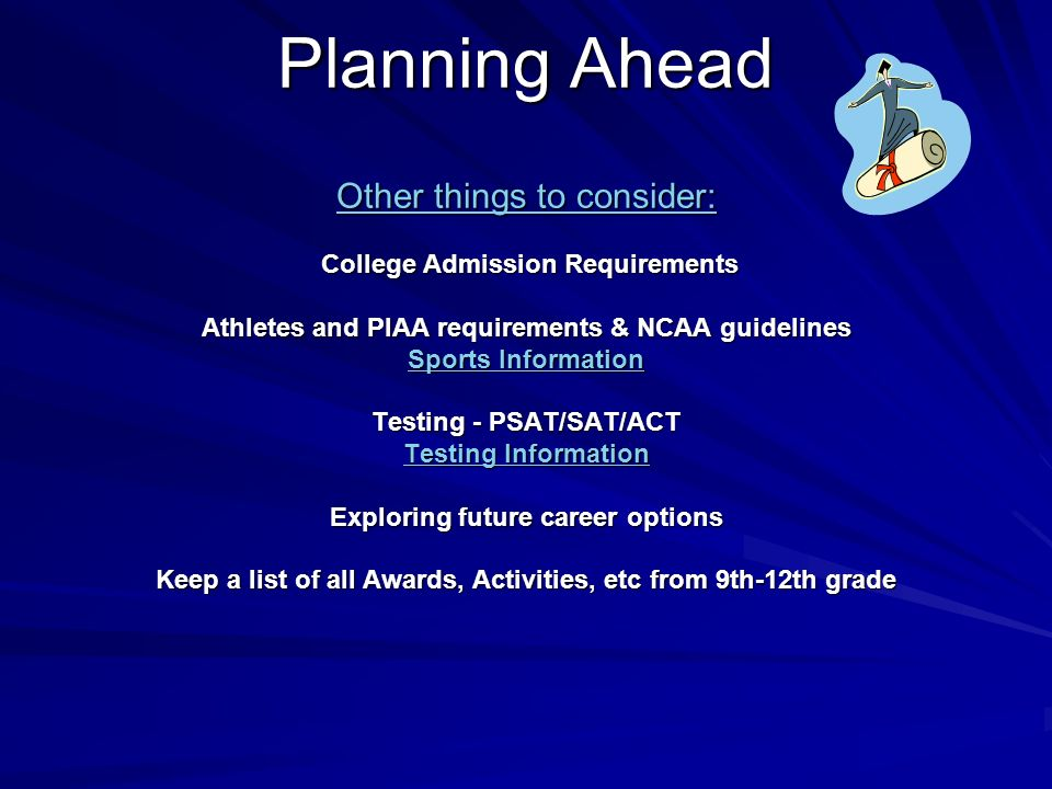 Planning Ahead Other things to consider: College Admission Requirements Athletes and PIAA requirements & NCAA guidelines Sports Information Testing - PSAT/SAT/ACT Testing Information Exploring future career options Keep a list of all Awards, Activities, etc from 9th-12th grade Sports Information Testing Information Sports Information Testing Information