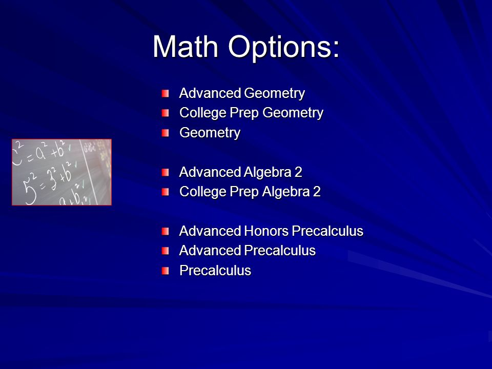 Math Options: Advanced Geometry College Prep Geometry Geometry Advanced Algebra 2 College Prep Algebra 2 Advanced Honors Precalculus Advanced Precalculus Precalculus
