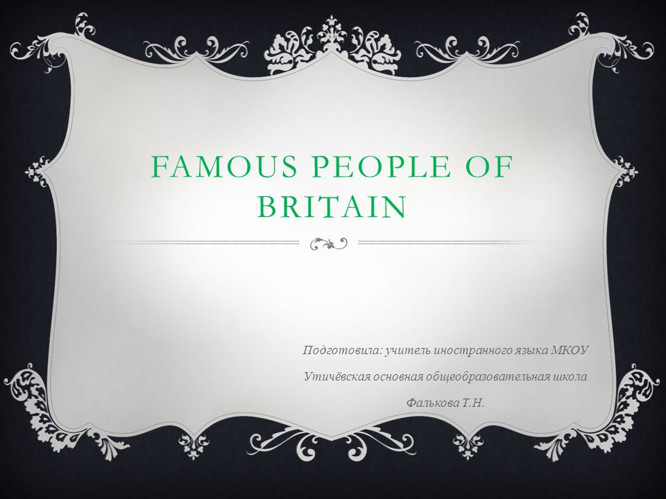 FAMOUS PEOPLE OF BRITAIN Подготовила: учитель иностранного языка МКОУ Утичёвская основная общеобразовательная школа Фалькова Т.Н.