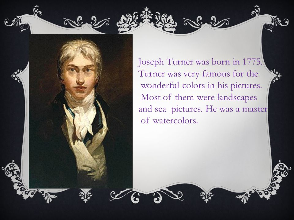 Joseph Turner was born in Turner was very famous for the wonderful colors in his pictures.