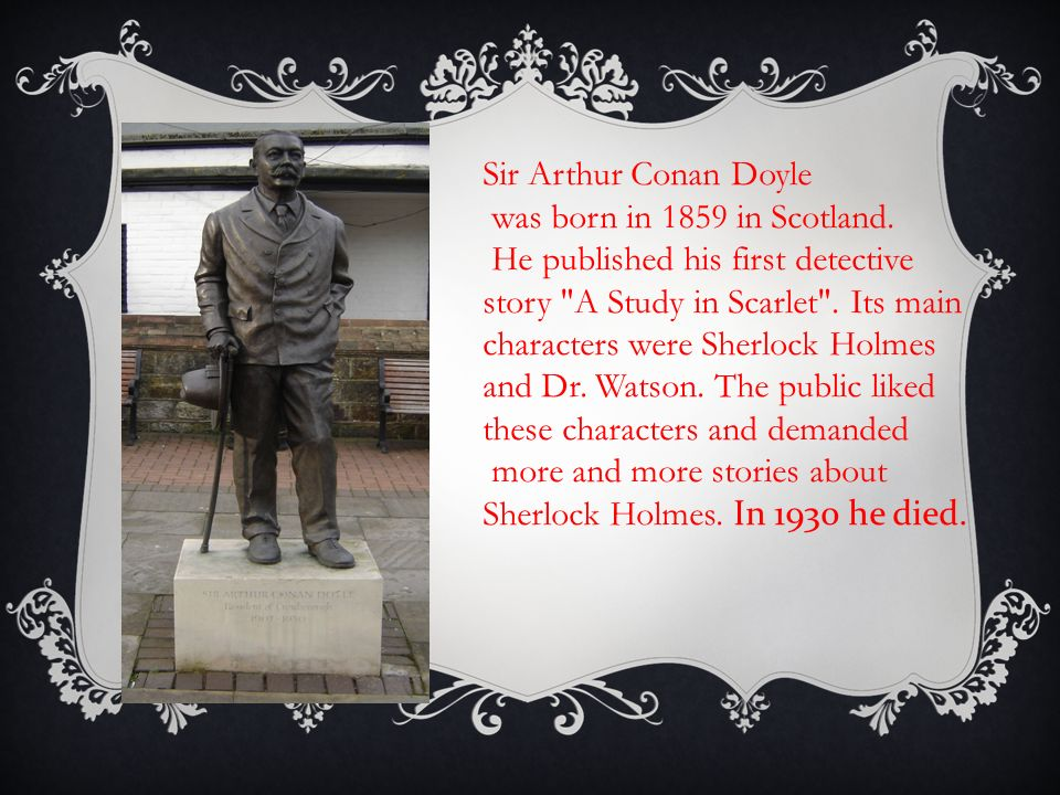 Sir Arthur Conan Doyle was born in 1859 in Scotland.