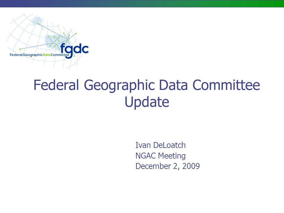 Federal Geographic Data Committee Update Ivan DeLoatch NGAC Meeting December 2, 2009