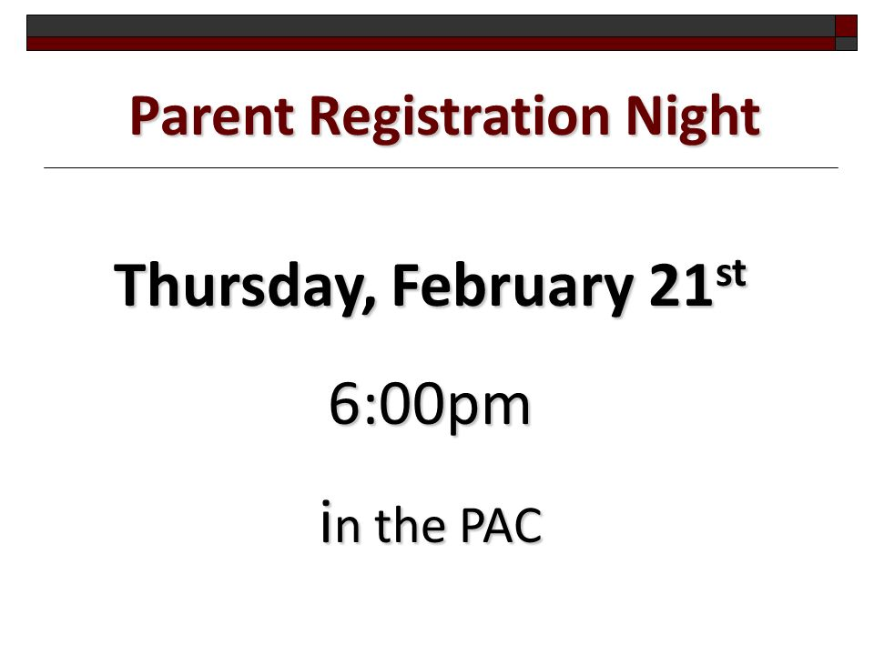 Parent Registration Night Thursday, February 21 st 6:00pm i n the PAC