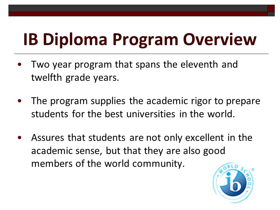 IB Diploma Program Overview Two year program that spans the eleventh and twelfth grade years.