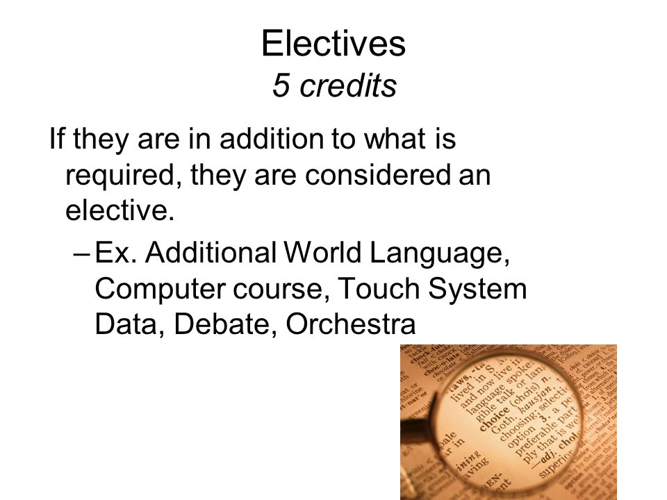 Electives 5 credits If they are in addition to what is required, they are considered an elective.