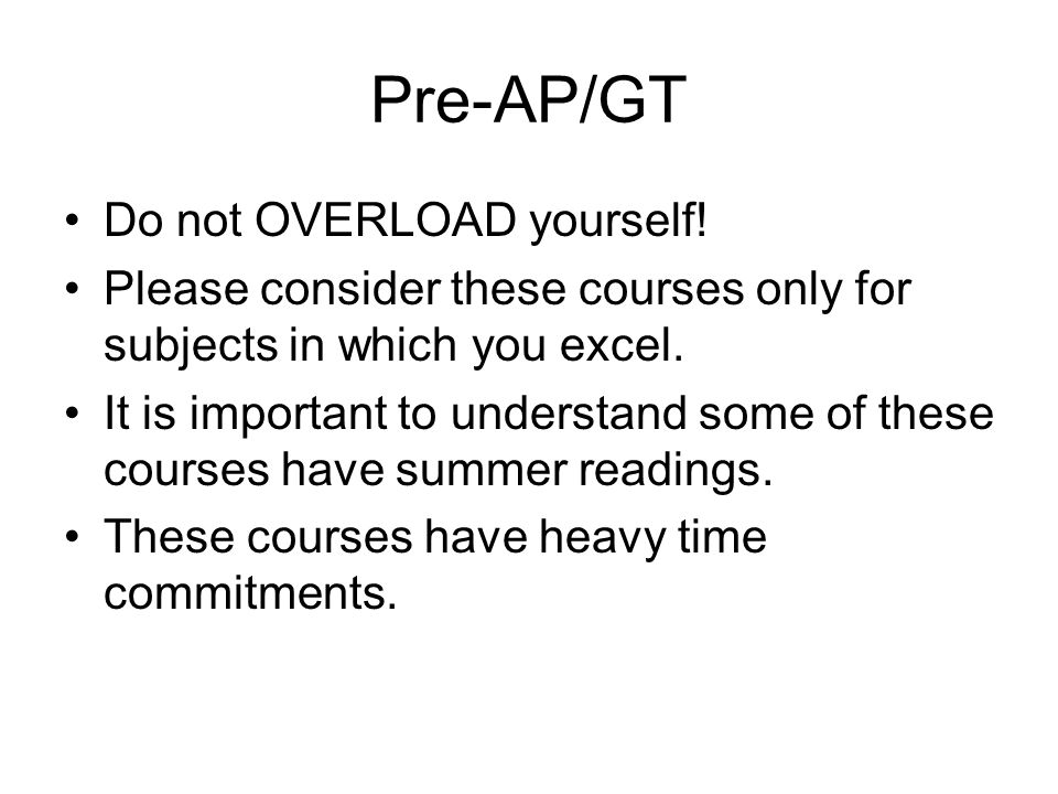 Pre-AP/GT Do not OVERLOAD yourself.