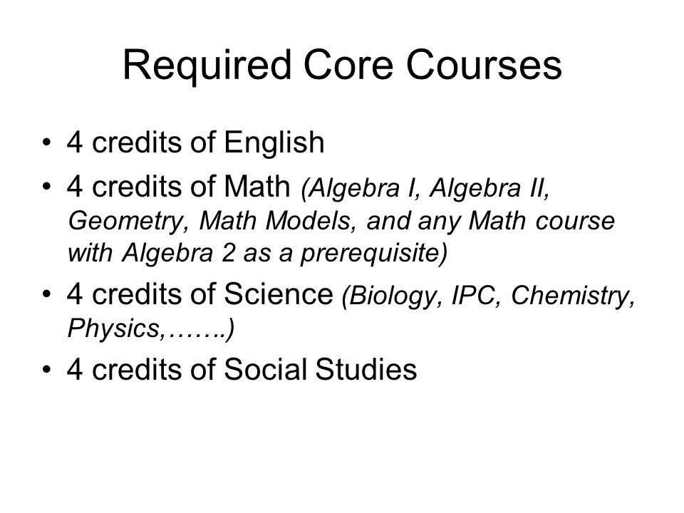 Required Core Courses 4 credits of English 4 credits of Math (Algebra I, Algebra II, Geometry, Math Models, and any Math course with Algebra 2 as a prerequisite) 4 credits of Science (Biology, IPC, Chemistry, Physics,…….) 4 credits of Social Studies