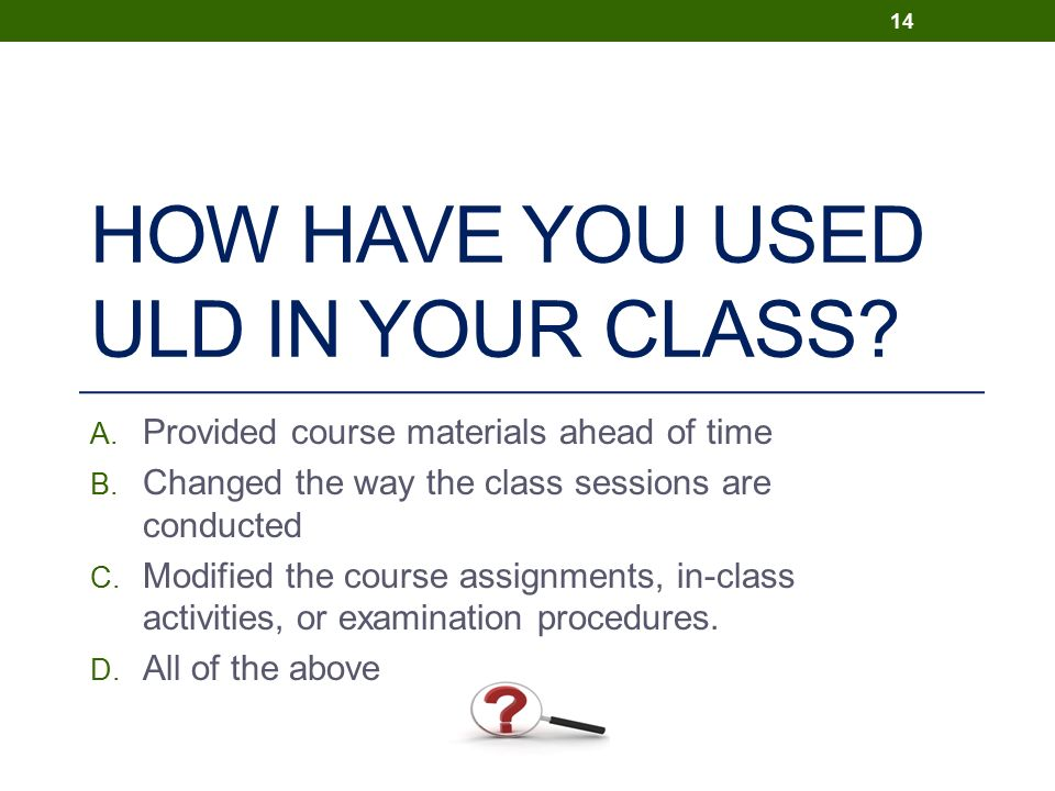 HOW HAVE YOU USED ULD IN YOUR CLASS. A. Provided course materials ahead of time B.