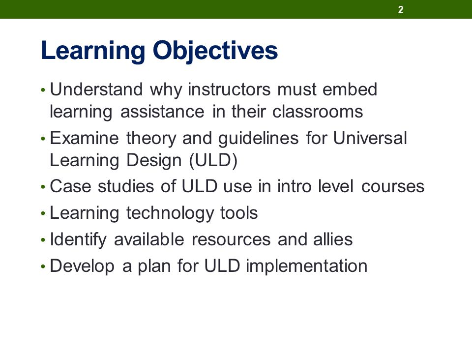Learning Objectives Understand why instructors must embed learning assistance in their classrooms Examine theory and guidelines for Universal Learning Design (ULD) Case studies of ULD use in intro level courses Learning technology tools Identify available resources and allies Develop a plan for ULD implementation 2