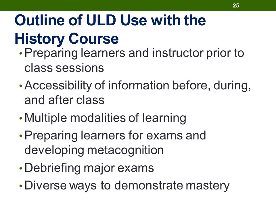 Outline of ULD Use with the History Course Preparing learners and instructor prior to class sessions Accessibility of information before, during, and after class Multiple modalities of learning Preparing learners for exams and developing metacognition Debriefing major exams Diverse ways to demonstrate mastery 25