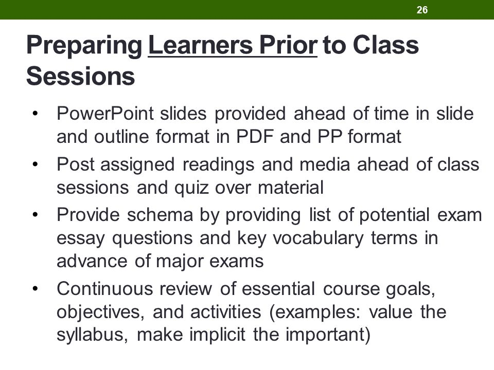 Preparing Learners Prior to Class Sessions PowerPoint slides provided ahead of time in slide and outline format in PDF and PP format Post assigned readings and media ahead of class sessions and quiz over material Provide schema by providing list of potential exam essay questions and key vocabulary terms in advance of major exams Continuous review of essential course goals, objectives, and activities (examples: value the syllabus, make implicit the important) 26