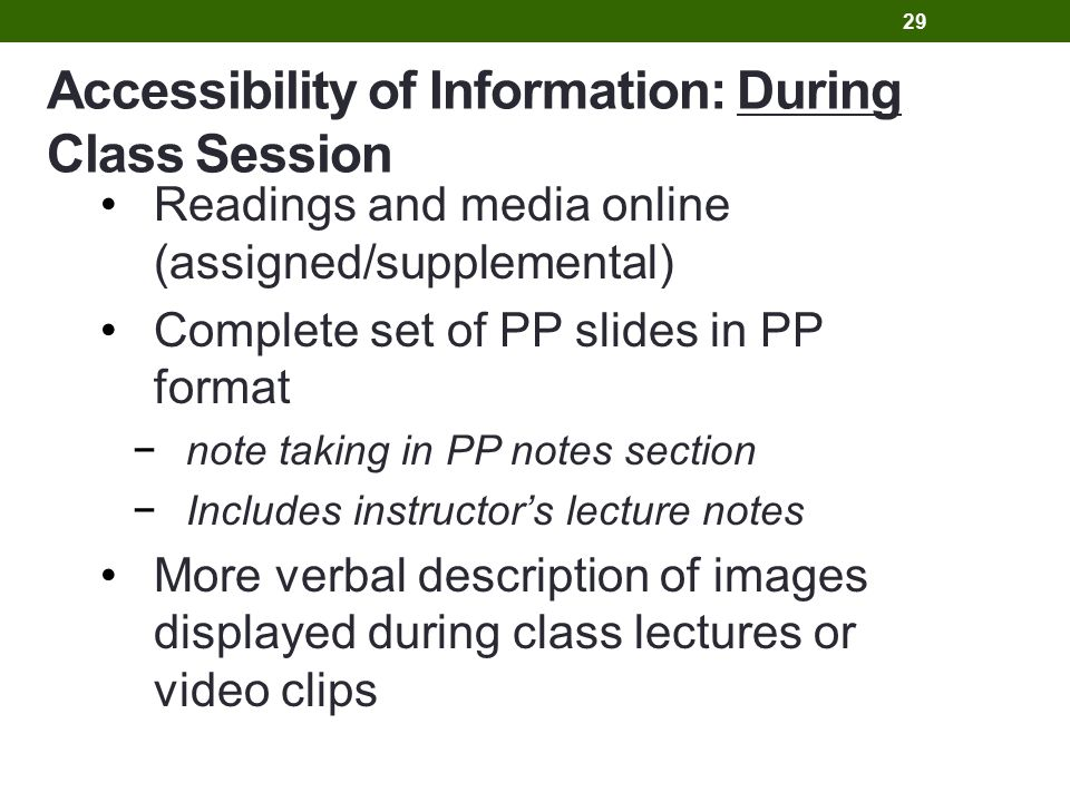 Accessibility of Information: During Class Session Readings and media online (assigned/supplemental) Complete set of PP slides in PP format −note taking in PP notes section −Includes instructor's lecture notes More verbal description of images displayed during class lectures or video clips 29