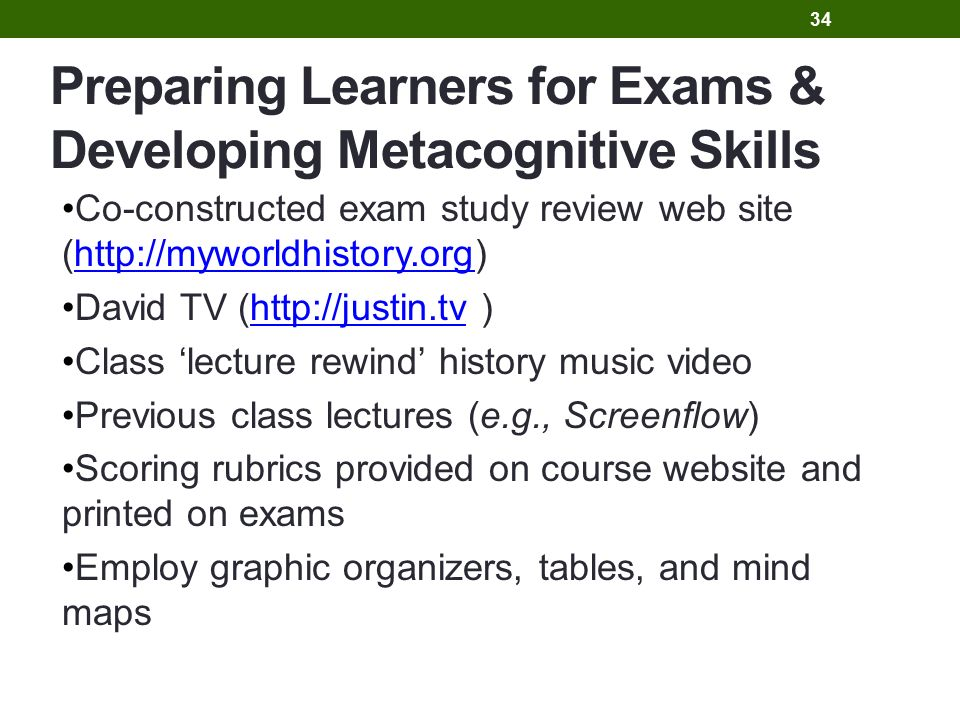 Preparing Learners for Exams & Developing Metacognitive Skills Co-constructed exam study review web site (http://myworldhistory.org)http://myworldhistory.org David TV (http://justin.tv )http://justin.tv Class 'lecture rewind' history music video Previous class lectures (e.g., Screenflow) Scoring rubrics provided on course website and printed on exams Employ graphic organizers, tables, and mind maps 34