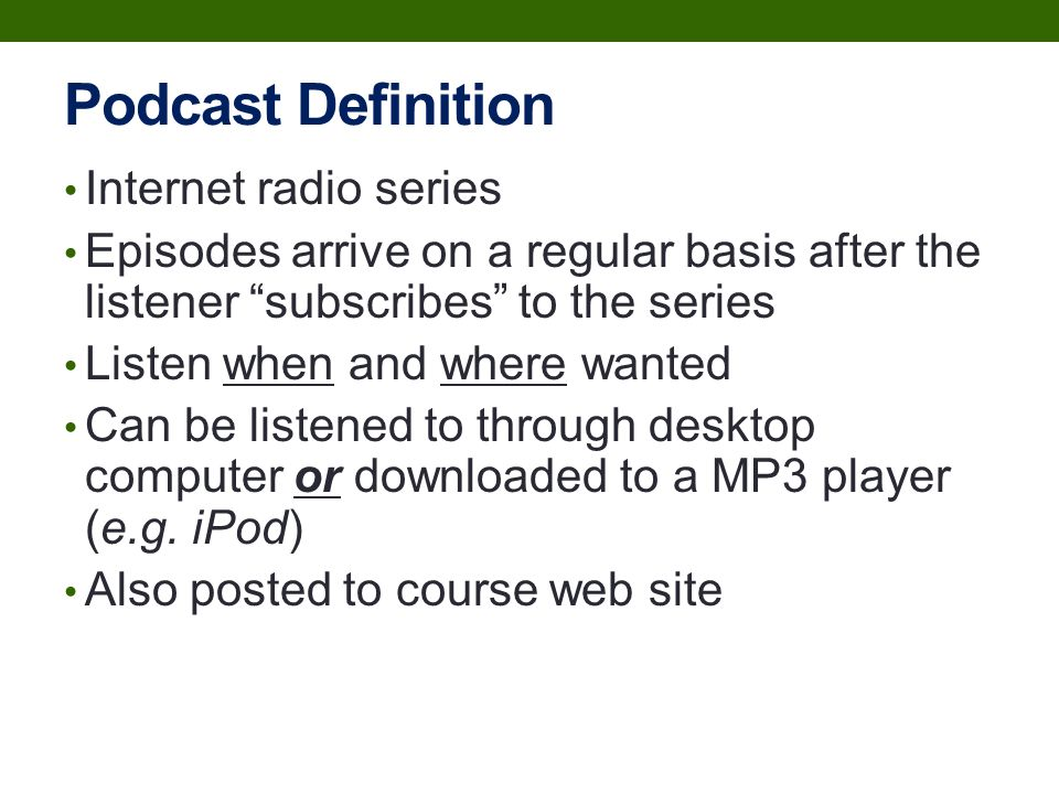 Podcast Definition Internet radio series Episodes arrive on a regular basis after the listener subscribes to the series Listen when and where wanted Can be listened to through desktop computer or downloaded to a MP3 player (e.g.