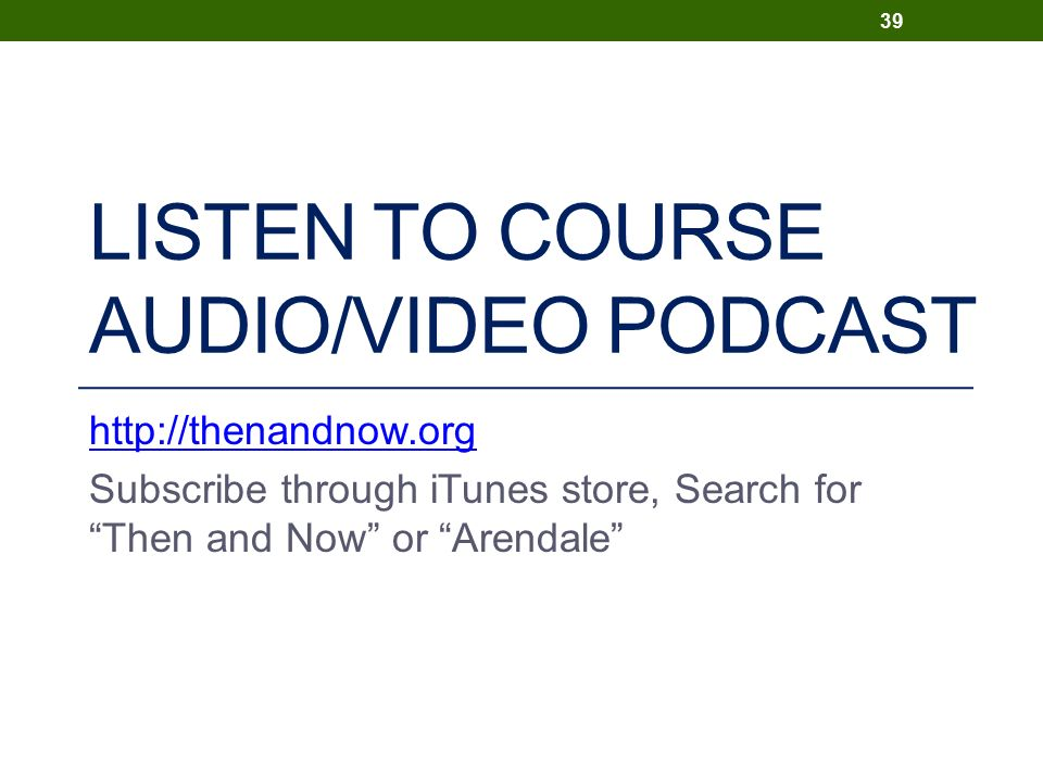 LISTEN TO COURSE AUDIO/VIDEO PODCAST http://thenandnow.org Subscribe through iTunes store, Search for Then and Now or Arendale 39