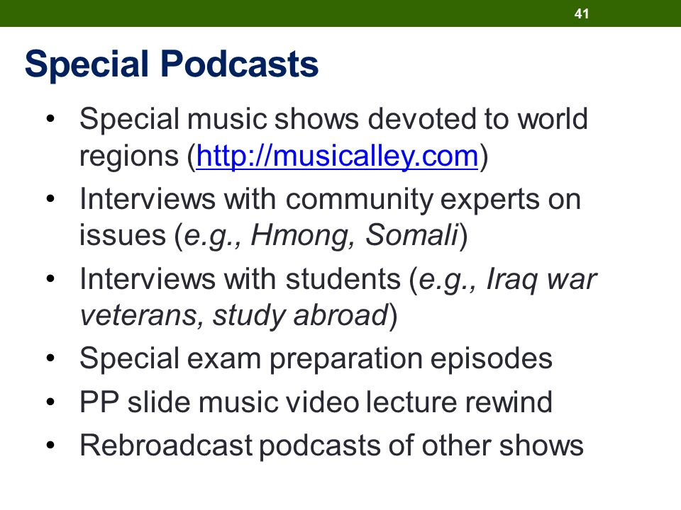 Special Podcasts Special music shows devoted to world regions (http://musicalley.com)http://musicalley.com Interviews with community experts on issues (e.g., Hmong, Somali) Interviews with students (e.g., Iraq war veterans, study abroad) Special exam preparation episodes PP slide music video lecture rewind Rebroadcast podcasts of other shows 41