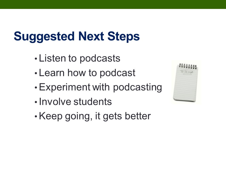 Suggested Next Steps Listen to podcasts Learn how to podcast Experiment with podcasting Involve students Keep going, it gets better