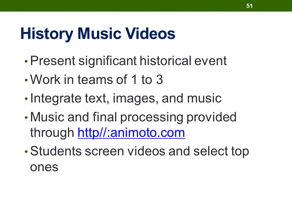 History Music Videos Present significant historical event Work in teams of 1 to 3 Integrate text, images, and music Music and final processing provided through http//:animoto.comhttp//:animoto.com Students screen videos and select top ones 51