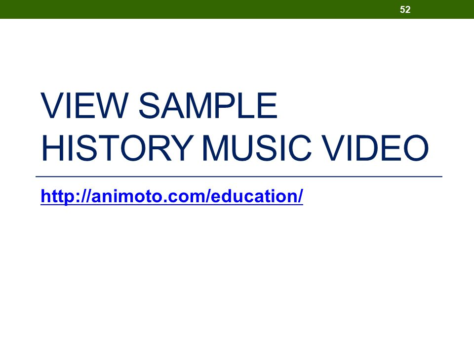 VIEW SAMPLE HISTORY MUSIC VIDEO http://animoto.com/education/ 52